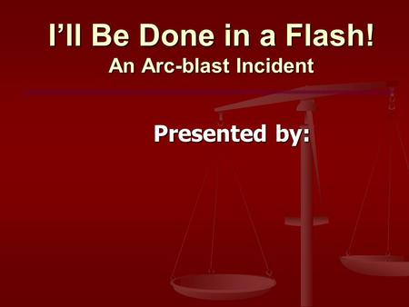 I'll Be Done in a Flash! An Arc-blast Incident Presented by: