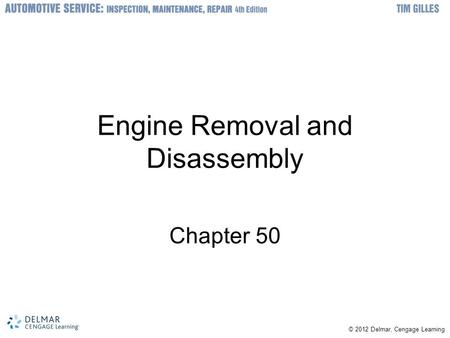 © © 2012 Delmar, Cengage Learning Engine Removal and Disassembly Chapter 50.