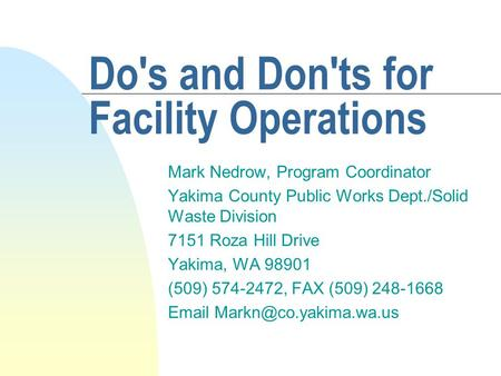 Do's and Don'ts for Facility Operations Mark Nedrow, Program Coordinator Yakima County Public Works Dept./Solid Waste Division 7151 Roza Hill Drive Yakima,