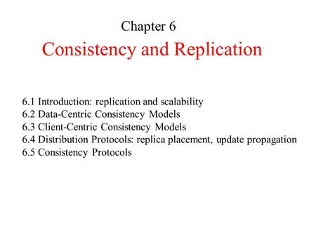 Consistency and Replication Chapter 6 6.1 Introduction: replication and scalability 6.2 Data-Centric Consistency Models 6.3 Client-Centric Consistency.