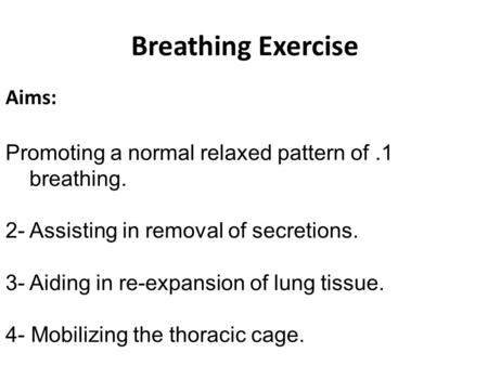 Breathing Exercise Aims: 1.Promoting a normal relaxed pattern of breathing. 2- Assisting in removal of secretions. 3- Aiding in re-expansion of lung tissue.