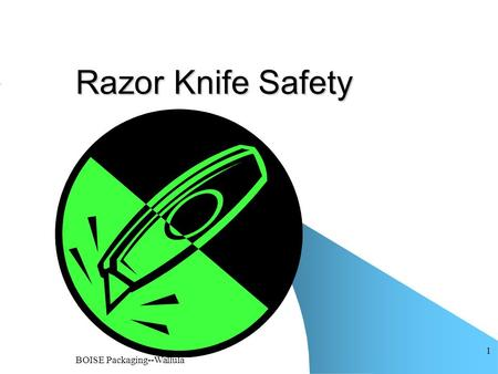 BOISE Packaging--Wallula 1 Razor Knife Safety. BOISE Packaging--Wallula 2 Always be sure that blades are properly seated in knives and that knives are.
