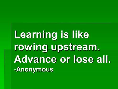 Learning is like rowing upstream. Advance or lose all. -Anonymous.