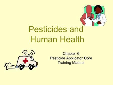 Pesticides and Human Health Chapter 6 Pesticide Applicator Core Training Manual.