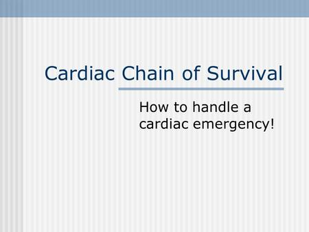 Cardiac Chain of Survival How to handle a cardiac emergency!
