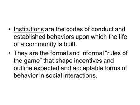 "Institutions are the codes of conduct and established behaviors upon which the life of a community is built. They are the formal and informal ""rules of."