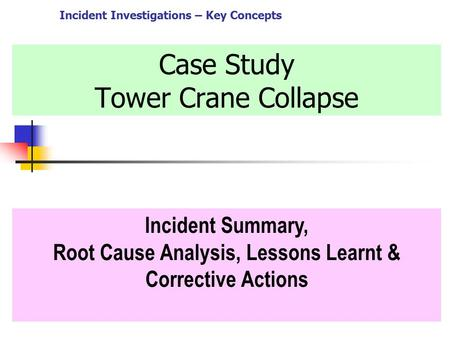 Case Study Tower Crane Collapse Incident Summary, Root Cause Analysis, Lessons Learnt & Corrective Actions Incident <strong>Investigations</strong> – Key Concepts.