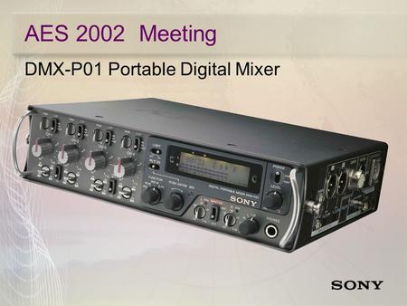 AES 2002 Meeting DMX-P01 Portable Digital Mixer. AES 2002 Meeting DMX-P01 Portable Digital Mixer  4 Mic/Line Inputs for ENG/EFP and Location Production.