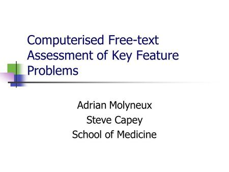 Computerised Free-text Assessment of Key Feature Problems Adrian Molyneux Steve Capey School of Medicine.