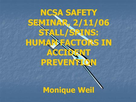 NCSA SAFETY SEMINAR, 2/11/06 STALL/SPINS: HUMAN FACTORS IN ACCIDENT PREVENTION Monique Weil.