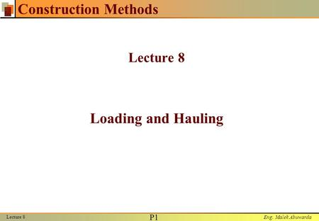 Eng. Malek Abuwarda Lecture 8 P1P1 Construction Methods Lecture 8 Loading and Hauling.