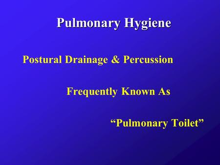 Pulmonary Hygiene Postural Drainage & Percussion Frequently Known As