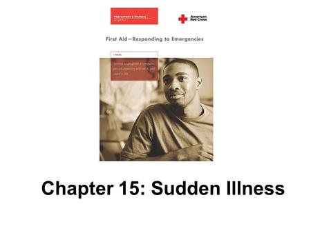 Chapter 15: Sudden Illness. 292 AMERICAN RED CROSS FIRST AID–RESPONDING TO EMERGENCIES FOURTH EDITION Copyright © 2005 by The American National Red Cross.