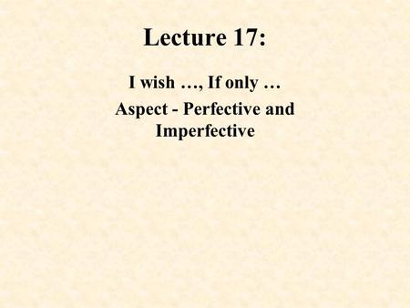 Lecture 17: I wish …, If only … Aspect - Perfective and Imperfective.