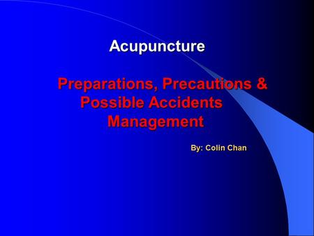 Acupuncture Acupuncture Preparations, Precautions & Possible Accidents Management Preparations, Precautions & Possible Accidents Management By: Colin Chan.