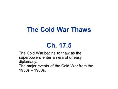 The Cold War Thaws Ch. 17.5 The Cold War begins to thaw as the superpowers enter an era of uneasy diplomacy. The major events of the Cold War from the.