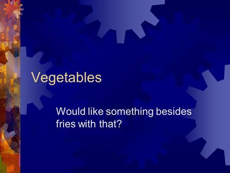 Vegetables Would like something besides fries with that?