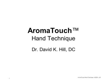 AromaTouch Hand Technique - 4/2009 - JyR 1 AromaTouch™ Hand Technique Dr. David K. Hill, DC.