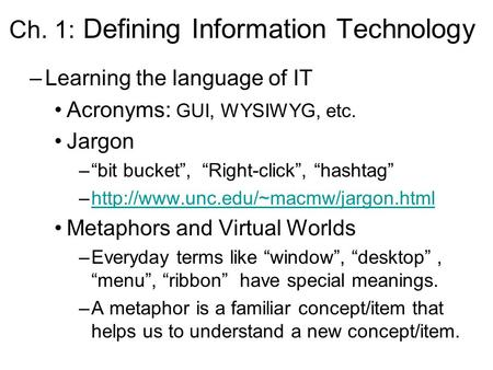 "Ch. 1: Defining Information Technology –Learning the language of IT Acronyms: GUI, WYSIWYG, etc. Jargon –""bit bucket"", ""Right-click"", ""hashtag"" –http://www.unc.edu/~macmw/jargon.htmlhttp://www.unc.edu/~macmw/jargon.html."