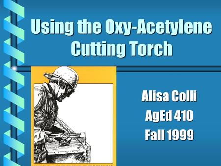 Using the Oxy-Acetylene Cutting Torch Alisa Colli AgEd 410 Fall 1999.