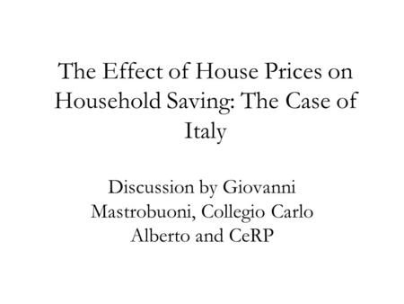 The Effect of House Prices on Household Saving: The Case of Italy Discussion by Giovanni Mastrobuoni, Collegio Carlo Alberto and CeRP.