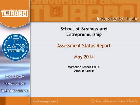 School of Business and Entrepreneurship Assessment Status Report May 2014 Marcelino Rivera Ed.D. Dean of School.