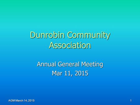 Dunrobin Community Association Annual General Meeting Mar 11, 2015 AGM March 14, 2015 1.