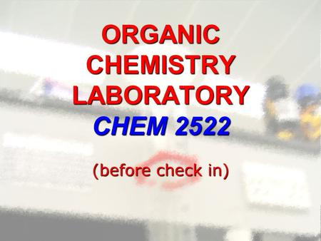 ORGANIC CHEMISTRY LABORATORY CHEM 2522 (before check in)
