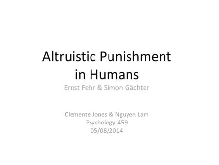 Altruistic Punishment in Humans Ernst Fehr & Simon Gächter Clemente Jones & Nguyen Lam Psychology 459 05/08/2014.
