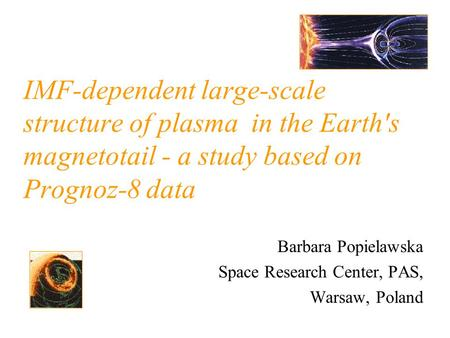 IMF-dependent large-scale structure of plasma in the Earth's magnetotail - a study based on Prognoz-8 data Barbara Popielawska Space Research Center, PAS,