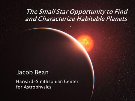 The Small Star Opportunity to Find and Characterize Habitable Planets Jacob Bean Harvard-Smithsonian Center for Astrophysics.
