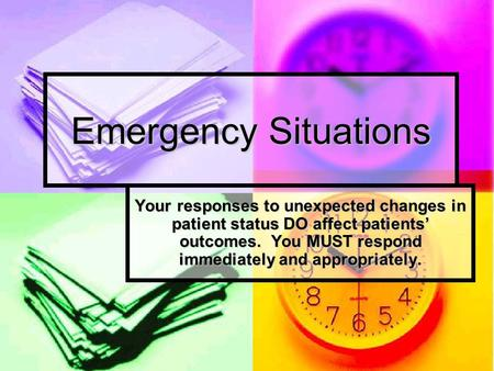 Emergency Situations Your responses to unexpected changes in patient status DO affect patients' outcomes. You MUST respond immediately and appropriately.