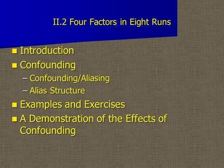 II.2 Four Factors in Eight Runs Introduction Introduction Confounding Confounding –Confounding/Aliasing –Alias Structure Examples and Exercises Examples.