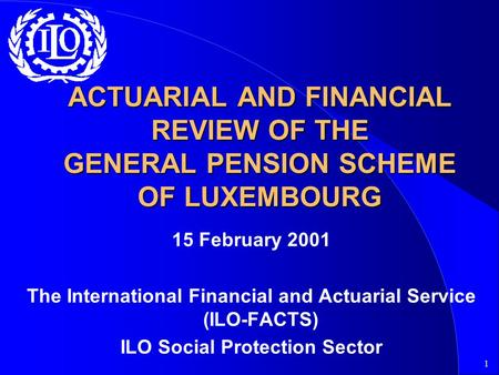 1 ACTUARIAL AND FINANCIAL REVIEW OF THE GENERAL PENSION SCHEME OF LUXEMBOURG 15 February 2001 The International Financial and Actuarial Service (ILO-FACTS)
