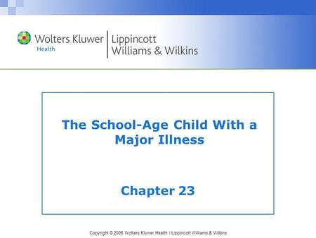 Copyright © 2008 Wolters Kluwer Health | Lippincott Williams & Wilkins The School-Age Child With a Major Illness Chapter 23.