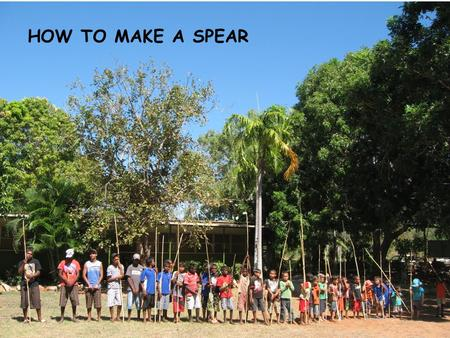 HOW TO MAKE A SPEAR. GOAL – To make a spear. MATERIALS – -Straight thin wattle sapling. -Tomahawk -Thin steel rod -Tie wire - Fire -Hammer -Glove.