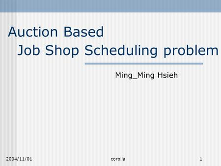 2004/11/01 corolla 1 Auction Based Ming_Ming Hsieh Job Shop Scheduling problem.