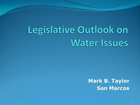 Mark B. Taylor San Marcos 1. Legislative Outlook on Water Issues Overview Broader Legislative Outlook What issues are in the courts? TCEQ/TWDB Sunset.
