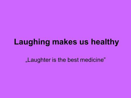 "Laughing makes us healthy ""Laughter is the best medicine"""