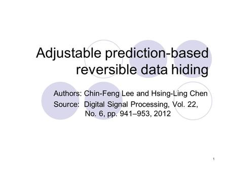 1 Adjustable prediction-based reversible data hiding Authors: Chin-Feng Lee and Hsing-Ling Chen Source: Digital Signal Processing, Vol. 22, No. 6, pp.