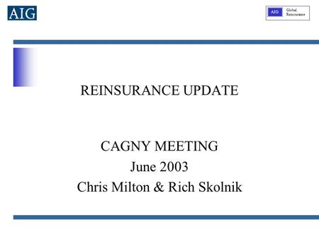 Global Reinsurance AIG REINSURANCE UPDATE CAGNY MEETING June 2003 Chris Milton & Rich Skolnik.