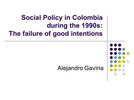 Social Policy in Colombia during the 1990s: The failure of good intentions Alejandro Gaviria.