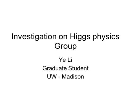 Investigation on Higgs physics Group Ye Li Graduate Student UW - Madison.