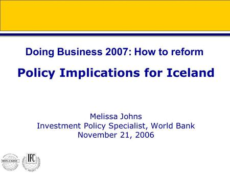 Policy Implications for Iceland Melissa Johns Investment Policy Specialist, World Bank November 21, 2006 Doing Business 2007: How to reform.