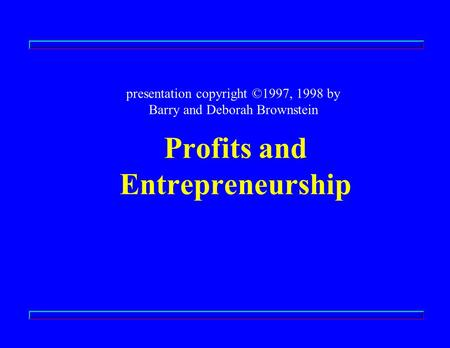 Profits and Entrepreneurship presentation copyright ©1997, 1998 by Barry and Deborah Brownstein.