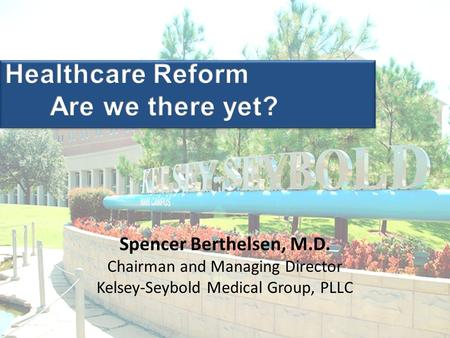 Spencer Berthelsen, M.D. Chairman and Managing Director Kelsey-Seybold Medical Group, PLLC.