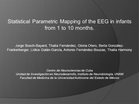 Statistical Parametric Mapping of the EEG in infants from 1 to 10 months. Jorge Bosch-Bayard, Thalía Fernández, Gloria Otero, Berta González- Frankerberger,