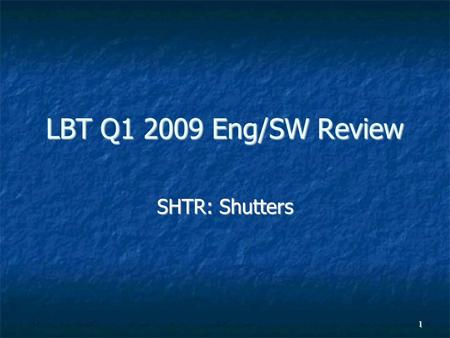 1 LBT Q1 2009 Eng/SW Review SHTR: Shutters. 2 Highlights (Q1/2009) Shutters have been working well, generally Shutters have been working well, generally.