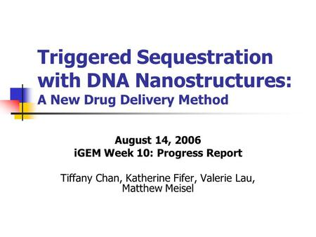 Triggered Sequestration with DNA Nanostructures: A New Drug Delivery Method August 14, 2006 iGEM Week 10: Progress Report Tiffany Chan, Katherine Fifer,