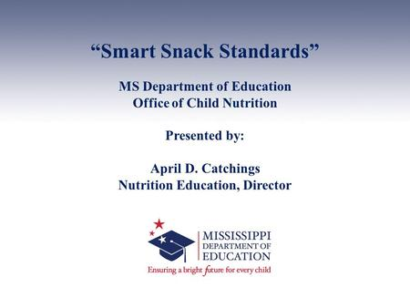 """Smart Snack Standards"" MS Department of Education Office of Child Nutrition Presented by: April D. Catchings Nutrition Education, Director."